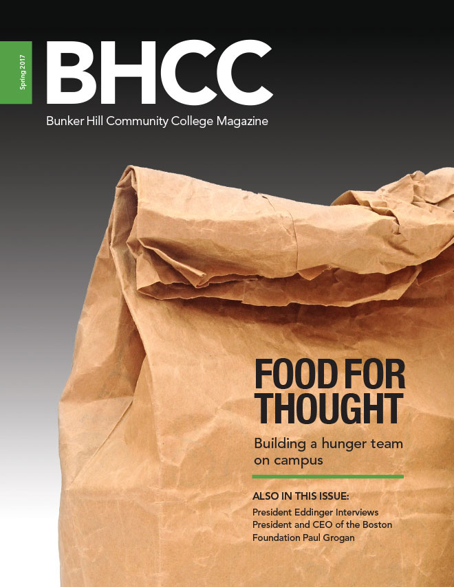 Bunker Hill Community College Magazine Spring 2017 Cover.  Cover Story:  Food for Thought.  Building a hunger team on campus.  Also in this Issue:  President Eddinger interviews President and CEO of the Boston Foundation Paul Grogan.