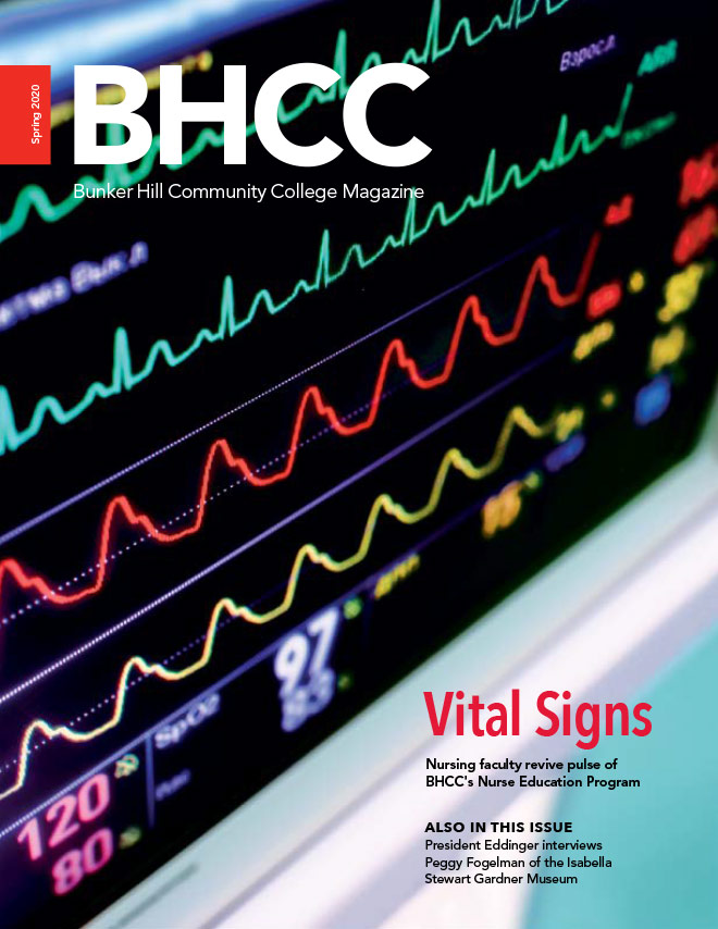 Spring 2020 BHCC- Bunker Hill Community College Magazine. Vitak Signs- Nursing faculty revive pulse of BHCC Nurse Education Program. Also In This Issue - President Eddinger Interviews, Peggy Fogelman of the Isabella, Stewart Gardner Museum